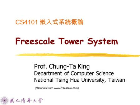 CS4101 嵌入式系統概論 Freescale Tower System Prof. Chung-Ta King Department of Computer Science National Tsing Hua University, Taiwan ( Materials from www.freescale.com)