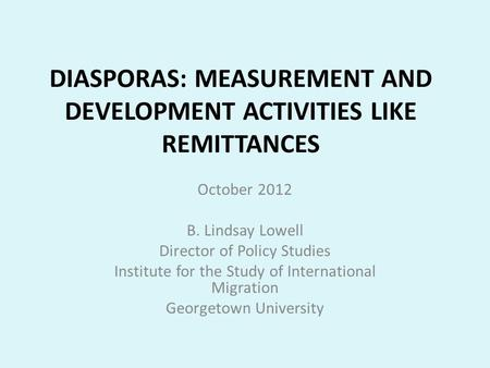 DIASPORAS: MEASUREMENT AND DEVELOPMENT ACTIVITIES LIKE REMITTANCES October 2012 B. Lindsay Lowell Director of Policy Studies Institute for the Study of.
