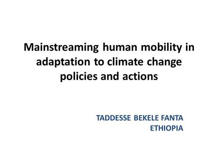 Mainstreaming human mobility in adaptation to climate change policies and actions TADDESSE BEKELE FANTA ETHIOPIA.