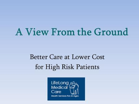 A View From the Ground Better Care at Lower Cost for High Risk Patients.