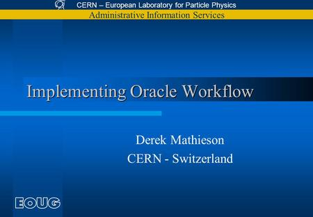 CERN – European Laboratory for Particle Physics Administrative Information Services Implementing Oracle Workflow Derek Mathieson CERN - Switzerland.