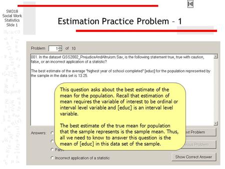 SW318 Social Work Statistics Slide 1 Estimation Practice Problem – 1 This question asks about the best estimate of the mean for the population. Recall.