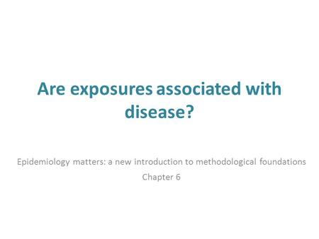 Are exposures associated with disease? Epidemiology matters: a new introduction to methodological foundations Chapter 6.