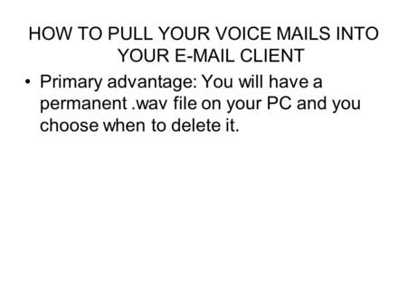 HOW TO PULL YOUR VOICE MAILS INTO YOUR E-MAIL CLIENT Primary advantage: You will have a permanent.wav file on your PC and you choose when to delete it.