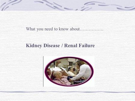 What you need to know about……………. Kidney Disease / Renal Failure.