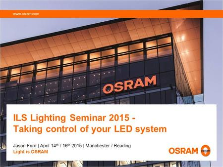 ILS Lighting Seminar 2015 - Taking control of your LED system Jason Ford | April 14 th / 16 th 2015 | Manchester / Reading Light is OSRAM www.osram.com.
