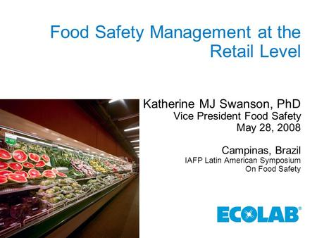 Food Safety Management at the Retail Level Katherine MJ Swanson, PhD Vice President Food Safety May 28, 2008 Campinas, Brazil IAFP Latin American Symposium.