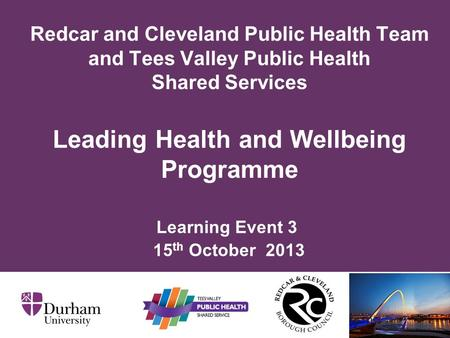 Learning Event 3 15 th October 2013 Redcar and Cleveland Public Health Team and Tees Valley Public Health Shared Services Leading Health and Wellbeing.