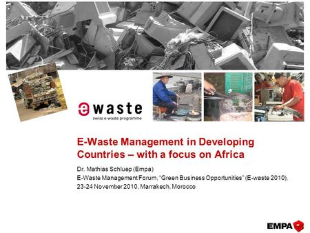 "E-Waste Management in Developing Countries – with a focus on Africa Dr. Mathias Schluep (Empa) E-Waste Management Forum, ""Green Business Opportunities"""