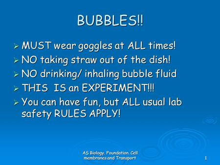 AS Biology. Foundation. Cell membranes and Transport1 BUBBLES!!  MUST wear goggles at ALL times!  NO taking straw out of the dish!  NO drinking/ inhaling.