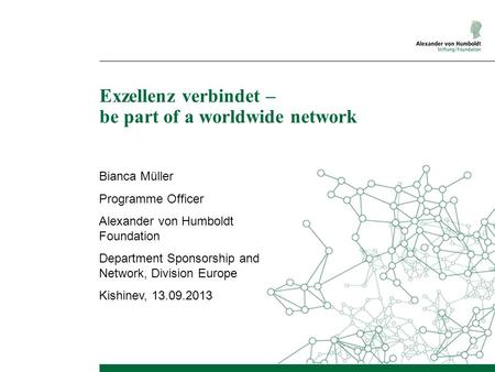 Exzellenz verbindet – be part of a worldwide network Bianca Müller Programme Officer Alexander von Humboldt Foundation Department Sponsorship and Network,