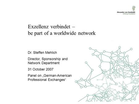 "Exzellenz verbindet – be part of a worldwide network Dr. Steffen Mehlich Director, Sponsorship and Network Department 31 October 2007 Panel on ""German-American."