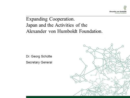Expanding Cooperation. Japan and the Activities of the Alexander von Humboldt Foundation. Dr. Georg Schütte Secretary General.