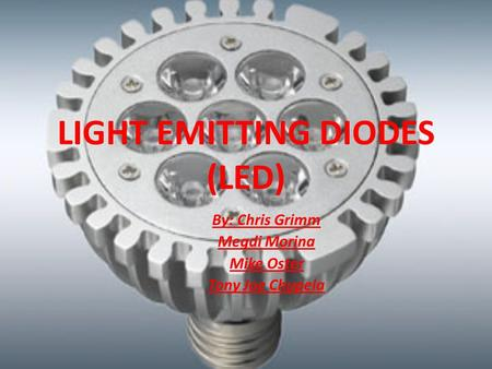 LIGHT EMITTING DIODES (LED) By: Chris Grimm Megdi Morina Mike Oster Tony Joe Chupela.
