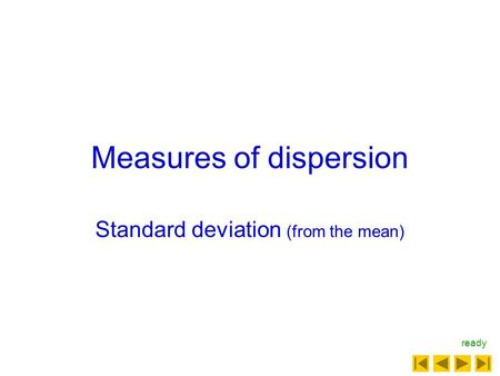 Measures of dispersion Standard deviation (from the mean) ready.