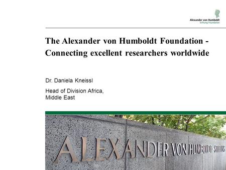 The Alexander von Humboldt Foundation - Connecting excellent researchers worldwide Dr. Daniela Kneissl Head of Division Africa, Middle East.