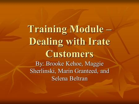 Training Module – Dealing with Irate Customers By: Brooke Kehoe, Maggie Sherlinski, Marin Granteed, and Selena Beltran.