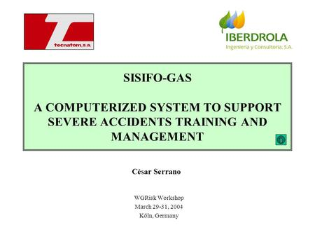 SISIFO-GAS A COMPUTERIZED SYSTEM TO SUPPORT SEVERE ACCIDENTS TRAINING AND MANAGEMENT WGRisk Workshop March 29-31, 2004 Köln, Germany César Serrano.