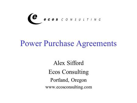 Power Purchase Agreements Alex Sifford Ecos Consulting Portland, Oregon www.ecosconsulting.com.