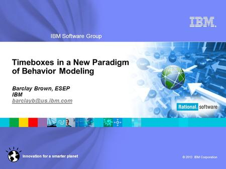 ® IBM Software Group © 2013 IBM Corporation Innovation for a smarter planet Timeboxes in a New Paradigm of Behavior Modeling Barclay Brown, ESEP IBM
