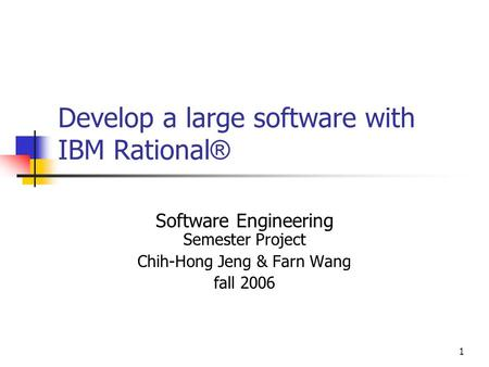 1 Develop a large software with IBM Rational ® Software Engineering Semester Project Chih-Hong Jeng & Farn Wang fall 2006.