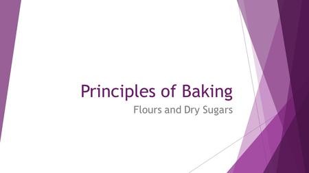Principles of Baking Flours and Dry Sugars. Flours  Dependent on the amount of protein found in the flour Type of FlourUses% Protein CakeTender cakes7-9.5%