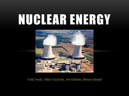 Cody Soule, Mike Caccavale, Joe Graham, Hamza Ahmad NUCLEAR ENERGY.