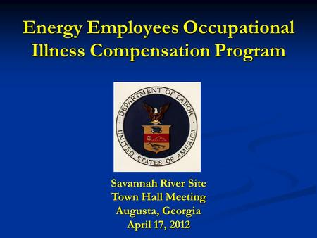 Energy Employees Occupational Illness Compensation Program Savannah River Site Town Hall Meeting Augusta, Georgia April 17, 2012.