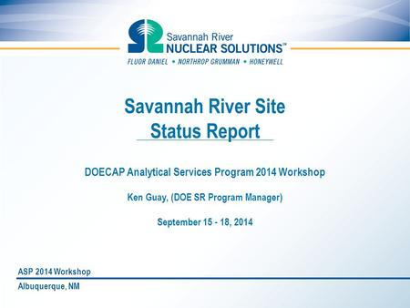 Savannah River Site Status Report DOECAP Analytical Services Program 2014 Workshop Ken Guay, (DOE SR Program Manager) September 15 - 18, 2014 Albuquerque,