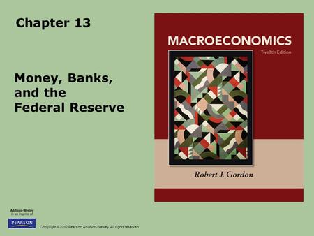 Copyright © 2012 Pearson Addison-Wesley. All rights reserved. Chapter 13 Money, Banks, and the Federal Reserve.