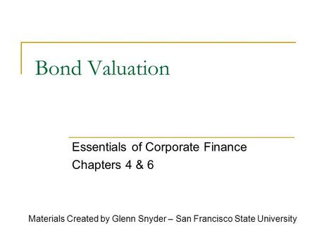 Bond Valuation Essentials of Corporate Finance Chapters 4 & 6 Materials Created by Glenn Snyder – San Francisco State University.