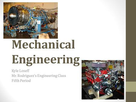 Mechanical Engineering Kyle Loseff Mr. Rodriguez's Engineering Class Fifth Period.
