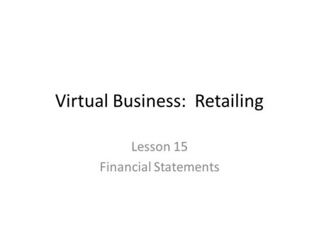 Virtual Business: Retailing Lesson 15 Financial Statements.