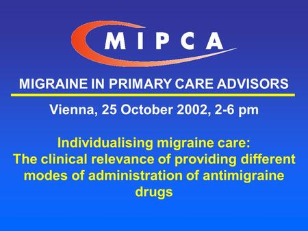 MIGRAINE IN PRIMARY CARE ADVISORS Vienna, 25 October 2002, 2-6 pm Individualising migraine care: The clinical relevance of providing different modes of.