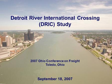 Detroit River International Crossing (DRIC) Study 2007 Ohio Conference on Freight Toledo, Ohio September 18, 2007.