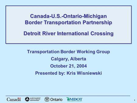 1 Transportation Border Working Group Calgary, Alberta October 21, 2004 Presented by: Kris Wisniewski Canada-U.S.-Ontario-Michigan Border Transportation.