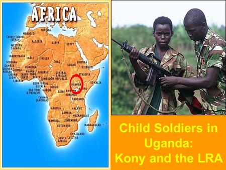 Child Soldiers in Uganda: Kony and the LRA. What are child soldiers? Children under the age of 18 recruited (usually forced) to fight in wars and conflicts,