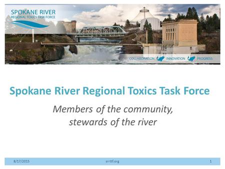 Spokane River Regional Toxics Task Force Members of the community, stewards of the river 8/17/2015srrttf.org1.