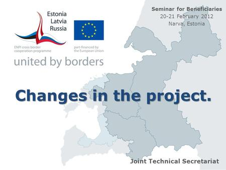 Changes in the project. Joint Technical Secretariat Seminar for Beneficiaries 20-21 February 2012 Narva, Estonia.