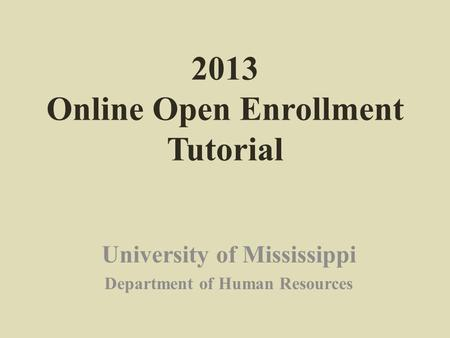 2013 Online Open Enrollment Tutorial University of Mississippi Department of Human Resources.