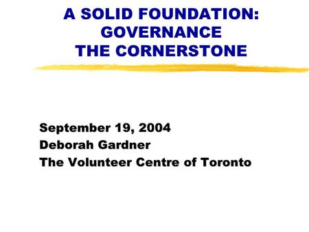 A SOLID FOUNDATION: GOVERNANCE THE CORNERSTONE September 19, 2004 Deborah Gardner The Volunteer Centre of Toronto.