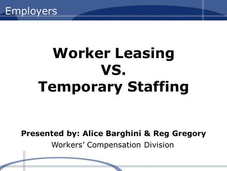 Workers' Compensation Division Worker Leasing VS. Temporary Staffing Presented by: Alice Barghini & Reg Gregory.
