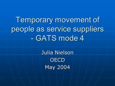 Temporary movement of people as service suppliers - GATS mode 4 Julia Nielson OECD May 2004.