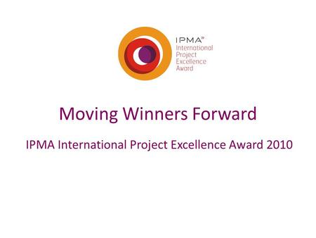 Moving Winners Forward IPMA International Project Excellence Award 2010.
