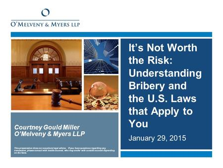 It's Not Worth the Risk: Understanding Bribery and the U.S. Laws that Apply to You January 29, 2015 Courtney Gould Miller O'Melveny & Myers LLP This presentation.