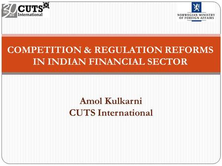 COMPETITION & REGULATION REFORMS IN INDIAN FINANCIAL SECTOR Amol Kulkarni CUTS International.