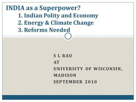 S L RAO AT UNIVERSITY OF WISCONSIN, MADISON SEPTEMBER 2010 INDIA as a Superpower? 1. <strong>Indian</strong> Polity and <strong>Economy</strong> 2. Energy & Climate Change 3. Reforms Needed.