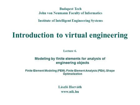 Introduction to virtual engineering László Horváth www.nik.hu Budapest Tech John von Neumann Faculty of Informatics Institute of Intelligent Engineering.