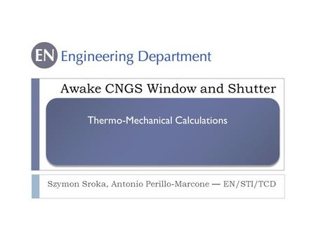 Awake CNGS Window and Shutter Szymon Sroka, Antonio Perillo-Marcone — EN/STI/TCD Thermo-Mechanical Calculations.