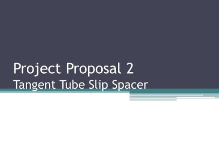 Project Proposal 2 Tangent Tube Slip Spacer. GOALS Determine the maximum load which the Tangent Tube Slip Spacer(TTSS) Can Support Suggest improvements.